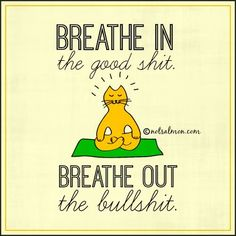 Breath in the good shit. Breath out the bull shit.