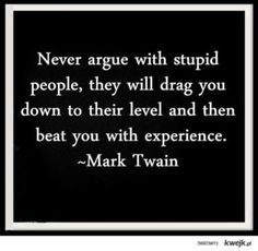 Never Argue With Stupid People Funny Quote By Mark Twain Quote. Nobody is funnier than Mark Twain! Life Quotes Love, Great Quotes, Quotes To Live By, Inspirational Quotes, Motivational Quotes, Quotable Quotes, Wisdom Quotes, Me Quotes, Funny Quotes