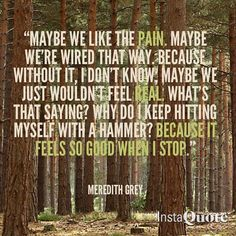 """""""Maybe we like the pain, maybe we're wired that way. Because without it, I don't know, maybe we just wouldn't feel real. What's that saying? Why do I keep hitting myself with a hammer? Because it feels so good when I stop."""" Meredith Grey; Grey's Anatomy quotes"""