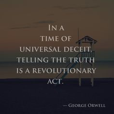 In a time of universal deceit, telling the truth is a revolutionary act. — George Orwell