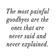 The most painful good byes are the ones that are never said and never explained.