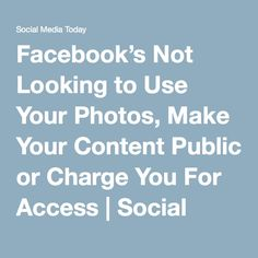 Facebook's Not Looking to Use Your Photos, Make Your Content Public or Charge You For Access | Social Media Today
