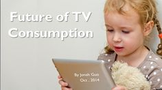Future of TV Consumption, by Jonah Guo by Jonah Guo via slideshare