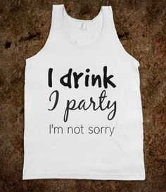 I drink I party I'm not sorry tank....lol this is me