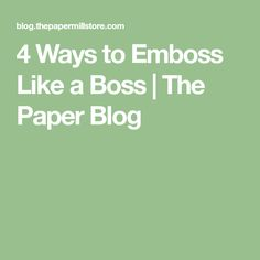 4 Ways to Emboss Like a Boss | The Paper Blog