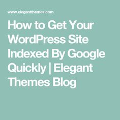 How to Get Your WordPress Site Indexed By Google Quickly | Elegant Themes Blog