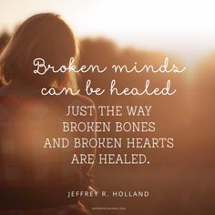 """Broken minds can be healed just the way broken bones and broken hearts are healed."" —Jeffrey R. Holland"