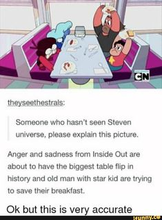Someone who hasn't seen Steven universe, please explain this picture. Anger and sadness from Inside Out are about to have the biggest table flip in history and old man with star kid are trying to save their breakfast. Stupid Funny Memes, Hilarious, Funny Stuff, It's Over Now, Steven Univese, Steven Universe Funny, A Silent Voice, Fandoms, Star Wars