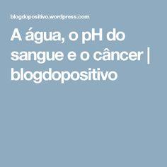 A água, o pH do sangue e o câncer | blogdopositivo