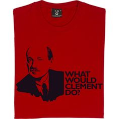 Clement Attlee: What Would Clement Do? T-Shirt. The greatest British Prime Minister of the 20th Century, founder of...