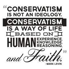 """Conservatism is not an ideology. Conservatism is a way of life based on human experience, human knowledge, human reasoning, and faith. Conservative Quotes, Conservative Values, Conservative Republican, The Words, Mark Levin, Raised Right, Thing 1, Political Quotes, Secret To Success"