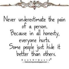 Never underestimate the pain of a person.  Because in all honesty, everyone hurts.  Some people just hide it better than others.  - Be understanding, especially to those who are in pain because of You.