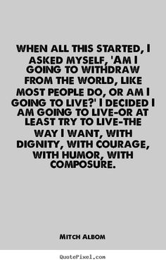 quotes about dignity | Mitch Albom Quotes - when all this started, I asked myself, 'Am I ...