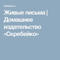 Живые письма | Домашнее издательство «Скребейко»