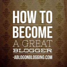 How To Become A Great Blogger - A Blog On Blogging