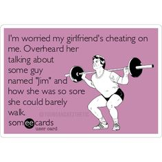 """I'm worried my girlfriend's cheating on me.  Overheard her talking about some guy named """"Jim"""" and how she was so sore she could barely walk."""