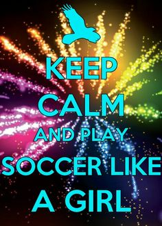 Keep calm and play soccer like a girl