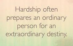 Hardship often prepares an ordinary person for an extraordinary destiny.