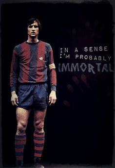 Johan Cruyff (Hendrik Johannes Cruijff), born 25 April 1947, Dutch attacking midfielder or forward, FC Barcelona (1973-1978) In a sense, I'm probably immortal En cert sentit, probablement sóc immortal