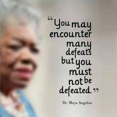 You may encounter many defeats, but you must not be defeated.............
