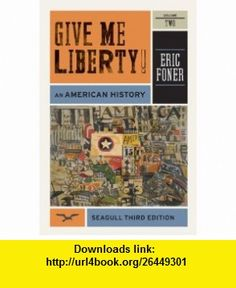 Give Me Liberty! An American History (Seagull Third Edition)  (Vol. 2) (9780393911916) Eric Foner , ISBN-10: 0393911918  , ISBN-13: 978-0393911916 ,  , tutorials , pdf , ebook , torrent , downloads , rapidshare , filesonic , hotfile , megaupload , fileserve