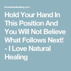 Hold Your Hand In This Position And You Will Not Believe What Follows Next! - I Love Natural Healing