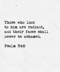 """Those who look to Him are radiant, and their faces shall never be ashamed."" What a beautiful promise. :)"