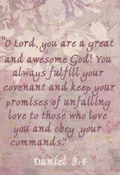 """O Lord, you are a great and awesome God! You always fulfill your covenant and keep your promises of unfailing love to those who love you and obey your commands. Scripture Quotes, Jesus Quotes, Scriptures, Word Of Faith, Word Of God, Religious Quotes, Spiritual Quotes, Encouragement, Get Closer To God"