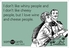 I can sometimes be a little whiny or cheesy but mostly I am a wine and cheese sort of chick!
