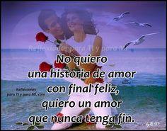 Reflexiones para TI y para MÍ: * No quiero una historia de amor con final feliz, quiero un amor que nunca tenga fin.