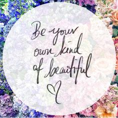 Be your own kind of beautiful <3