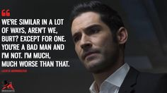 Lucifer Morningstar: We're similar in a lot of ways, aren't we, Burt? Except for one. You're a bad man and I'm not. I'm much, much worse than that.  More on: https://www.magicalquote.com/series/lucifer/ #LuciferMorningstar #Lucifer #LuciferQuotes