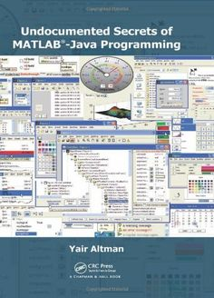 Undocumented Secrets of MATLAB-Java Programming by Yair M. Altman. $60.66. Author: Yair M. Altman. Publisher: Chapman and Hall/CRC; 1 edition (December 5, 2011). 701 pages. Publication: December 5, 2011. Edition - 1. Save 13%!