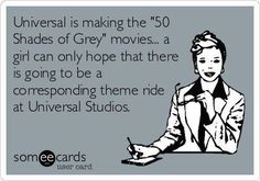 """Universal is making the """"Fifty Shades of Grey"""" movies. A girl can only hope that there is going to be a corresponding theme ride at Universal Studios."""