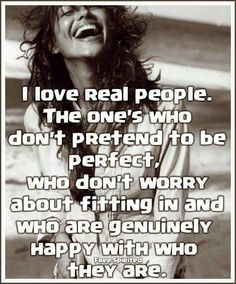 I love real people. The ones who don't pretend to be perfect, who don't worry about fitting in and who are genuinely happy with who they are