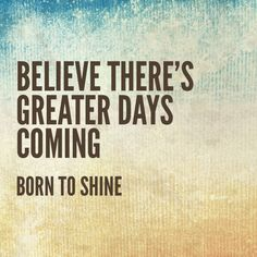Believe there's greater days coming