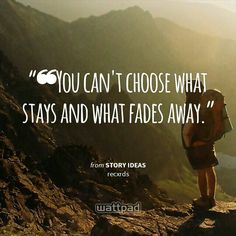 """❝You can't choose what stays and what fades away."" - from Story Ideas (on Wattpad)  https://www.wattpad.com/story/11484026?utm_medium=pinterest&utm_content=share_quote&utm_source=android"