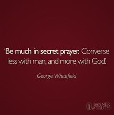 'Be much in secret prayer. Converse less with man, and more with God.' -George Whitefield