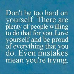 Don't be too hard on yourself. There are plenty of people to do that for you. Love yourself and be proud of everything that you do. Even mistakes mean you're trying