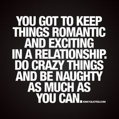 """You got to keep things romantic and exciting in a relationship. Do crazy things and be naughty as much as you can."" - A good relationship is filled with romance and excitement ;) 