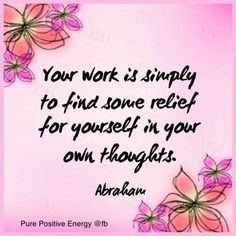 #Your work is simply to find some relief for yourself in your own thoughts #abraham