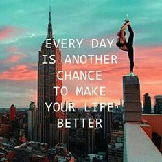 Everyday is another chance to make your life better! :)