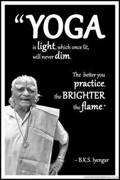 "BKS Iyengar Yoga Quote: ""Yoga is light, which once lit, will never dim. The better you practice, the brighter the flame. Iyengar Yoga, Bks Iyengar Quotes, Ashtanga Yoga, Vinyasa Yoga, Qi Gong, Pranayama, Eminem, Namaste, Bob Marley"