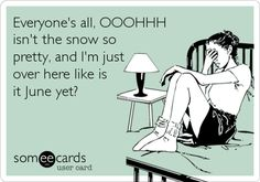 Funny Seasonal Ecard: Everyone's all, OOOHHH isn't the snow so pretty, and I'm just over here like is it June yet?