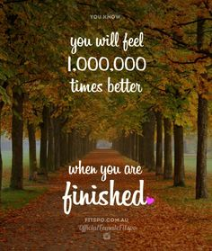 """""""You will feel 1,000,000 times better when you are finished."""""""
