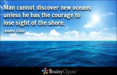 Man cannot discover new oceans unless he has the courage to lose sight of the shore. - Andre Gide - BrainyQuote
