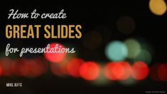 How to create great slides for presentations by Mike Jeffs via slideshare