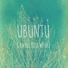 Ubuntu - I am because we are. There is somehing in you that the world needs.