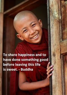 """To share happiness and to have done something good before  leaving this life is sweet."" ~ Buddha"