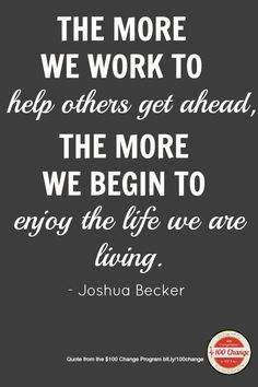 """""""The more we work to help others get ahead, the more we begin to enjoy the life we are living."""" -@Joshua Becker"""
